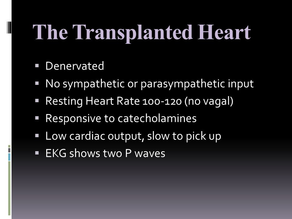  Denervated  No sympathetic or parasympathetic input  Resting Heart Rate 100-120 (no vagal)  Responsive to catecholamines  Low cardiac output, slow to pick up  EKG shows two P waves