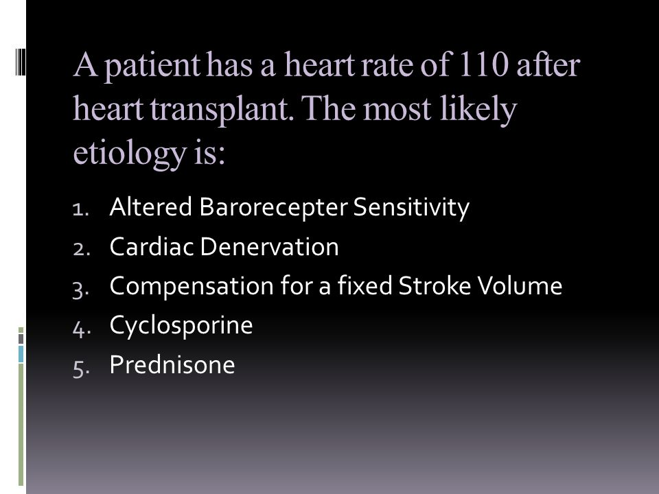 A patient has a heart rate of 110 after heart transplant.