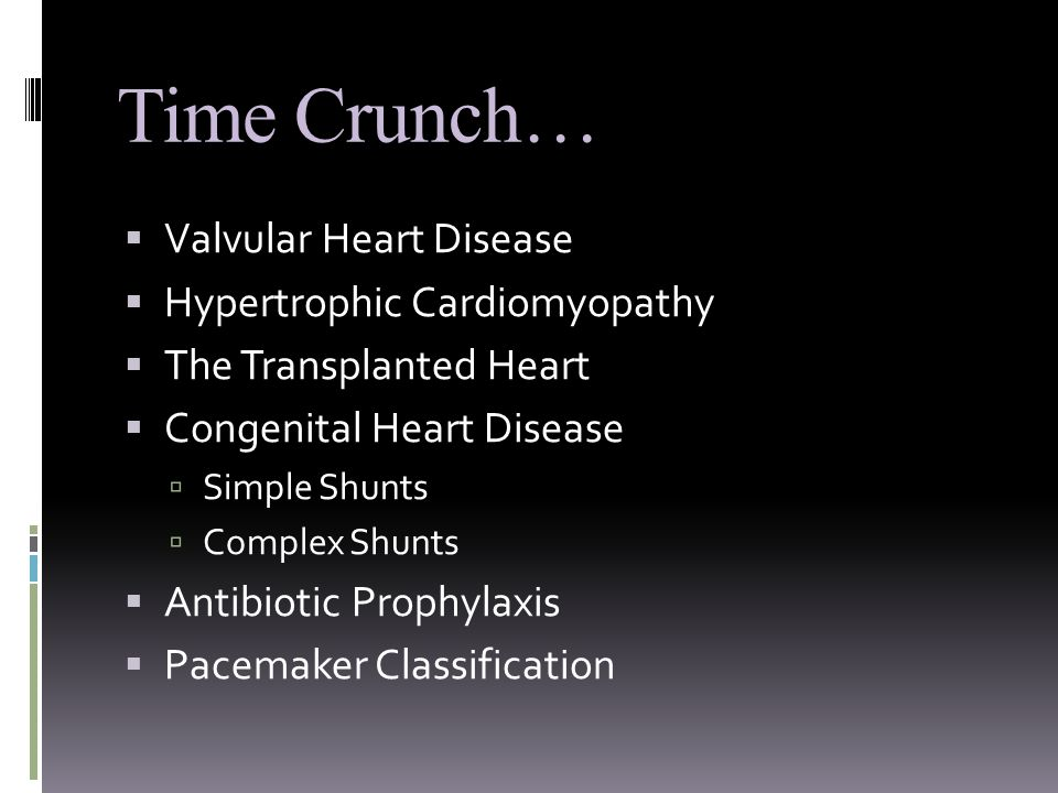 Time Crunch…  Valvular Heart Disease  Hypertrophic Cardiomyopathy  The Transplanted Heart  Congenital Heart Disease  Simple Shunts  Complex Shunts  Antibiotic Prophylaxis  Pacemaker Classification