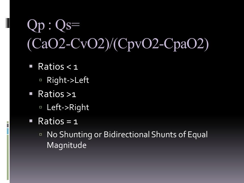 Qp : Qs=  Ratios < 1  Right->Left  Ratios >1  Left->Right  Ratios = 1  No Shunting or Bidirectional Shunts of Equal Magnitude (CaO2-CvO2)/(CpvO2-CpaO2)