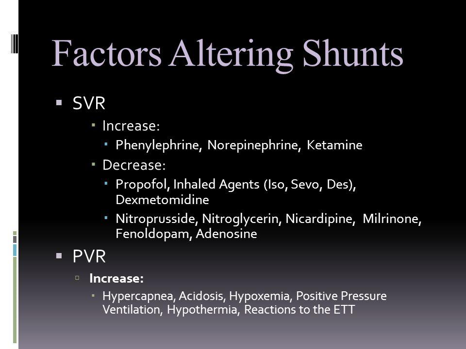Factors Altering Shunts  SVR  Increase:  Phenylephrine, Norepinephrine, Ketamine  Decrease:  Propofol, Inhaled Agents (Iso, Sevo, Des), Dexmetomidine  Nitroprusside, Nitroglycerin, Nicardipine, Milrinone, Fenoldopam, Adenosine  PVR  Increase:  Hypercapnea, Acidosis, Hypoxemia, Positive Pressure Ventilation, Hypothermia, Reactions to the ETT