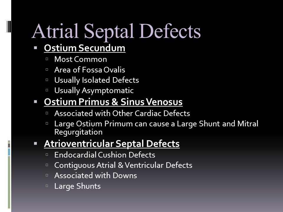 Atrial Septal Defects  Ostium Secundum  Most Common  Area of Fossa Ovalis  Usually Isolated Defects  Usually Asymptomatic  Ostium Primus & Sinus Venosus  Associated with Other Cardiac Defects  Large Ostium Primum can cause a Large Shunt and Mitral Regurgitation  Atrioventricular Septal Defects  Endocardial Cushion Defects  Contiguous Atrial & Ventricular Defects  Associated with Downs  Large Shunts