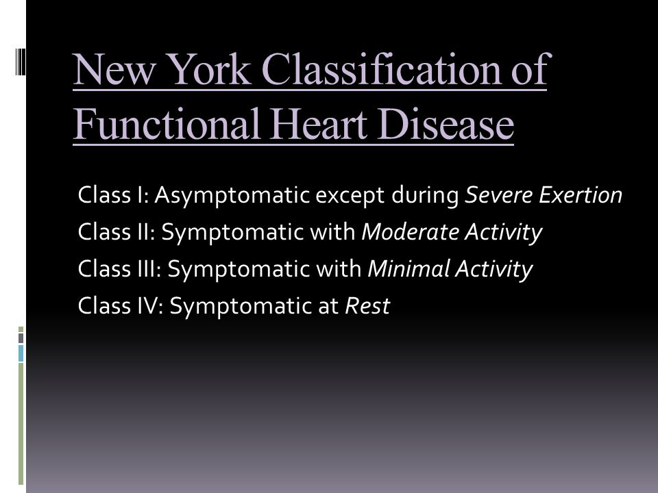 New York Classification of Functional Heart Disease Class I: Asymptomatic except during Severe Exertion Class II: Symptomatic with Moderate Activity Class III: Symptomatic with Minimal Activity Class IV: Symptomatic at Rest