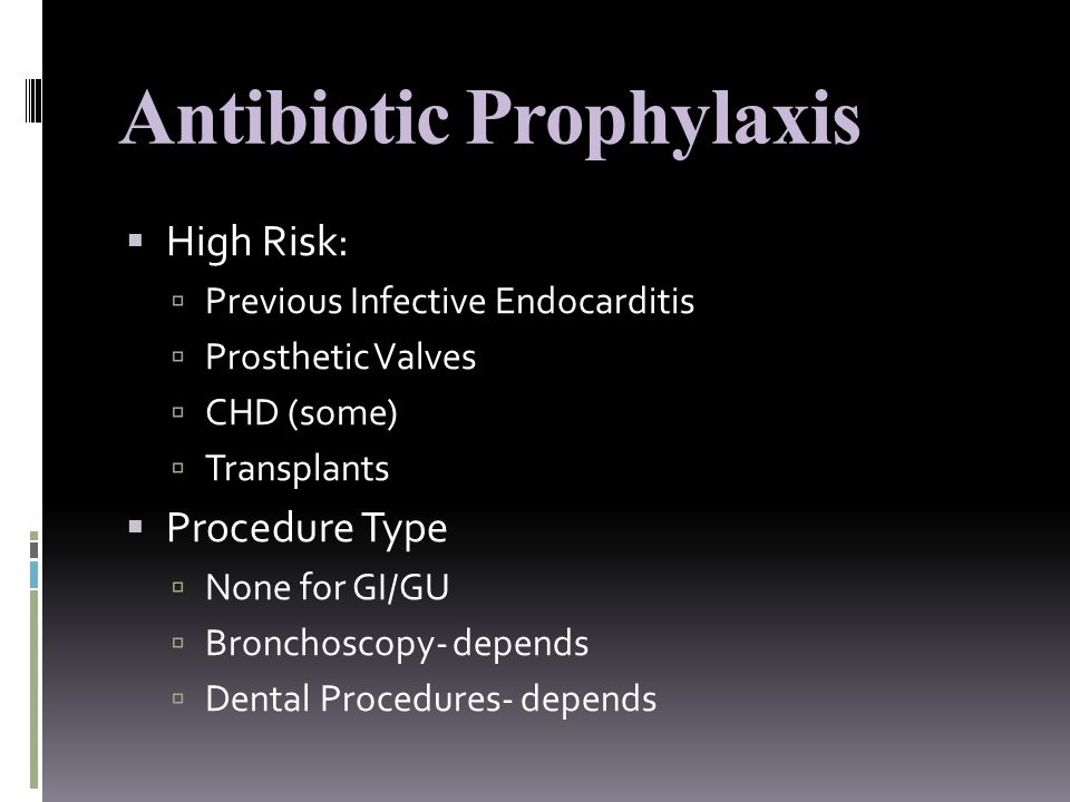 Antibiotic Prophylaxis  High Risk:  Previous Infective Endocarditis  Prosthetic Valves  CHD (some)  Transplants  Procedure Type  None for GI/GU  Bronchoscopy- depends  Dental Procedures- depends