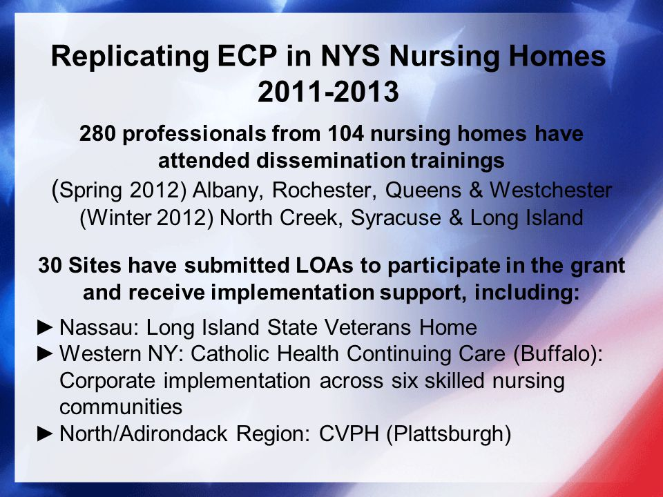 Replicating ECP in NYS Nursing Homes 2011-2013 280 professionals from 104 nursing homes have attended dissemination trainings ( Spring 2012) Albany, Rochester, Queens & Westchester (Winter 2012) North Creek, Syracuse & Long Island 30 Sites have submitted LOAs to participate in the grant and receive implementation support, including: ►Nassau: Long Island State Veterans Home ►Western NY: Catholic Health Continuing Care (Buffalo): Corporate implementation across six skilled nursing communities ►North/Adirondack Region: CVPH (Plattsburgh)
