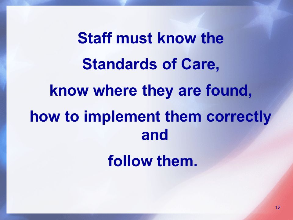 Staff must know the Standards of Care, know where they are found, how to implement them correctly and follow them.