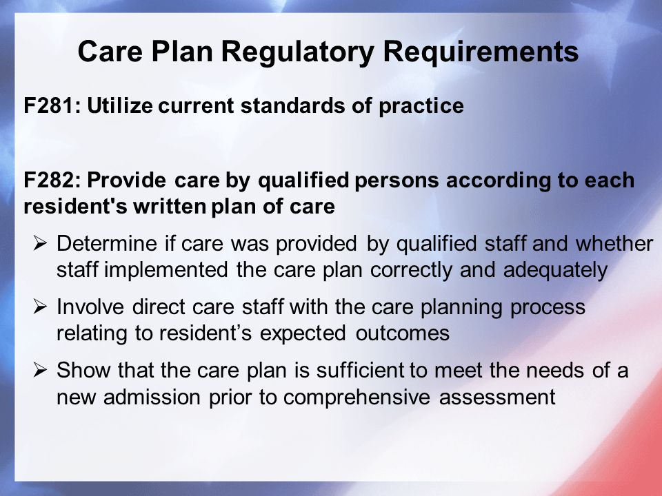 Care Plan Regulatory Requirements F281: Utilize current standards of practice F282: Provide care by qualified persons according to each resident s written plan of care  Determine if care was provided by qualified staff and whether staff implemented the care plan correctly and adequately  Involve direct care staff with the care planning process relating to resident's expected outcomes  Show that the care plan is sufficient to meet the needs of a new admission prior to comprehensive assessment
