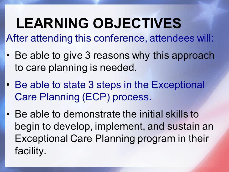 After attending this conference, attendees will: Be able to give 3 reasons why this approach to care planning is needed.