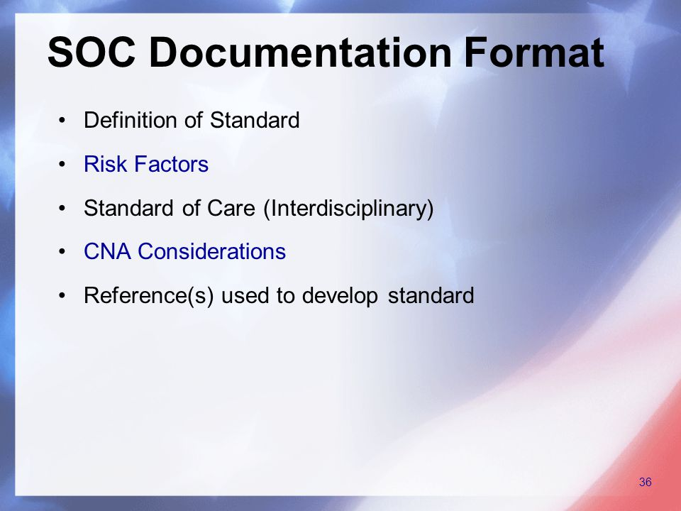 Definition of Standard Risk Factors Standard of Care (Interdisciplinary) CNA Considerations Reference(s) used to develop standard SOC Documentation Format 36