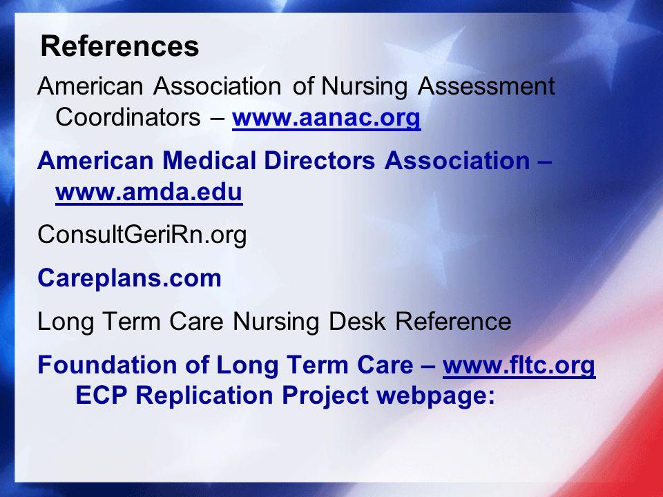 American Association of Nursing Assessment Coordinators – www.aanac.org American Medical Directors Association – www.amda.edu ConsultGeriRn.org Careplans.com Long Term Care Nursing Desk Reference Foundation of Long Term Care – www.fltc.org ECP Replication Project webpage: References