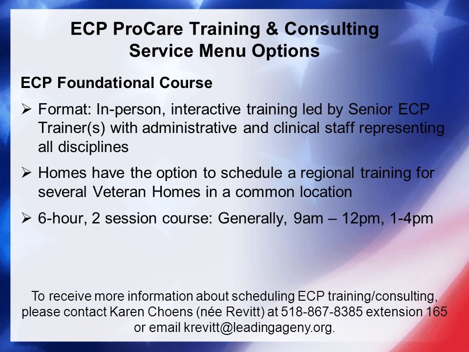 ECP ProCare Training & Consulting Service Menu Options ECP Foundational Course  Format: In-person, interactive training led by Senior ECP Trainer(s) with administrative and clinical staff representing all disciplines  Homes have the option to schedule a regional training for several Veteran Homes in a common location  6-hour, 2 session course: Generally, 9am – 12pm, 1-4pm To receive more information about scheduling ECP training/consulting, please contact Karen Choens (née Revitt) at 518-867-8385 extension 165 or email krevitt@leadingageny.org.
