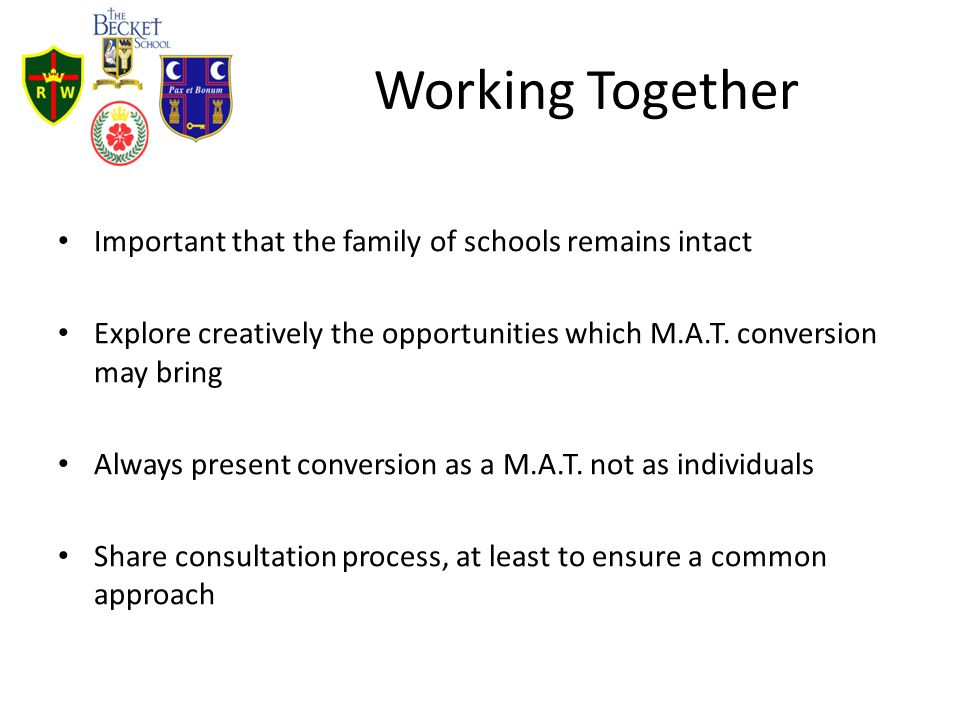 Working Together Important that the family of schools remains intact Explore creatively the opportunities which M.A.T. conversion may bring Always pre