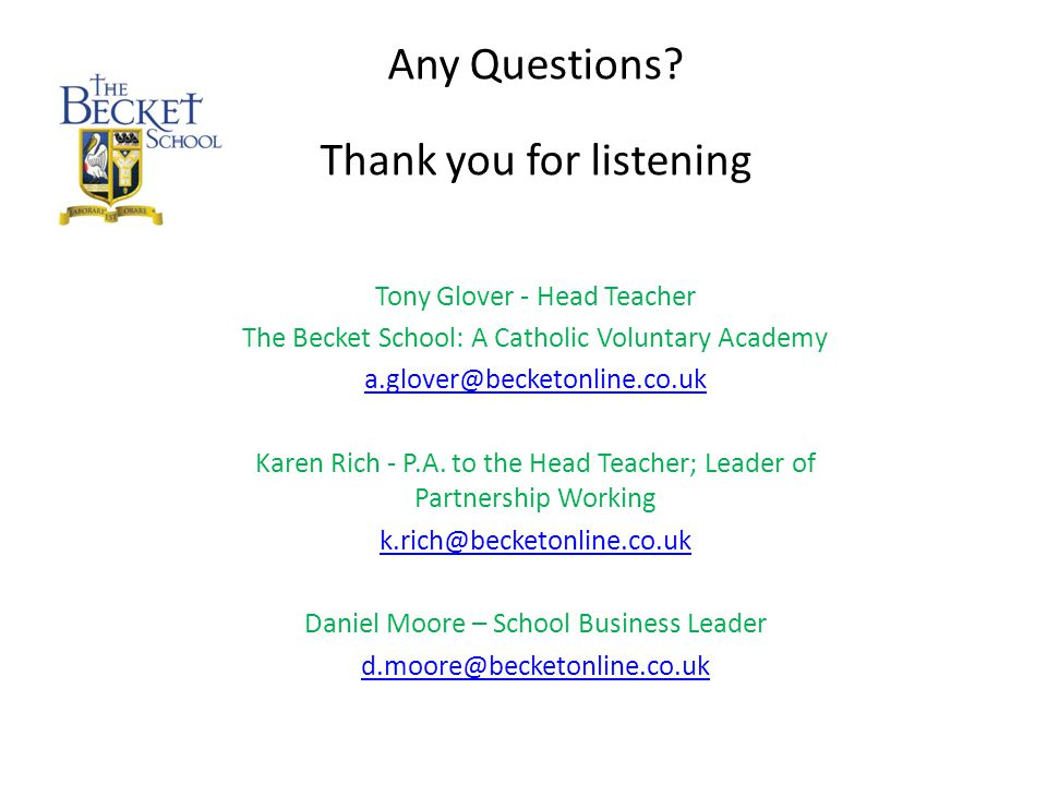 Any Questions? Thank you for listening Tony Glover - Head Teacher The Becket School: A Catholic Voluntary Academy a.glover@becketonline.co.uk Karen Ri