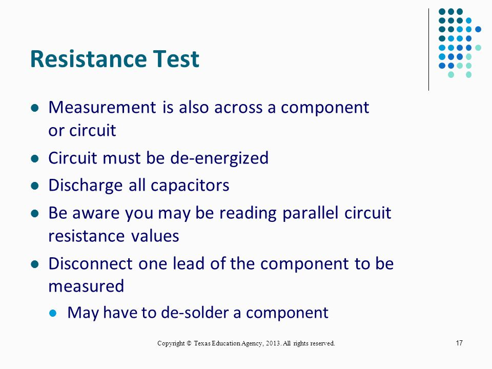 Voltage Test Voltage is measured across (in parallel with) a circuit or component The circuit must be energized Observe all electrical safety rules Set the meter to its highest scale Connect ground lead first Use only one hand if possible (use clip leads) 16 Copyright © Texas Education Agency, 2013.