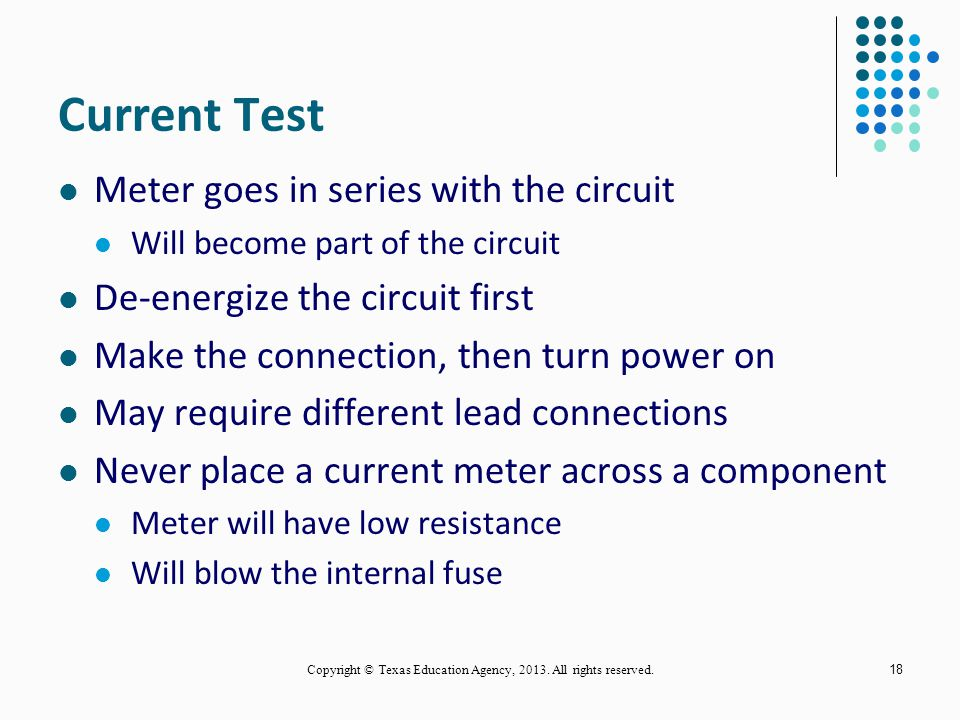 Resistance Test Measurement is also across a component or circuit Circuit must be de-energized Discharge all capacitors Be aware you may be reading parallel circuit resistance values Disconnect one lead of the component to be measured May have to de-solder a component 17 Copyright © Texas Education Agency, 2013.