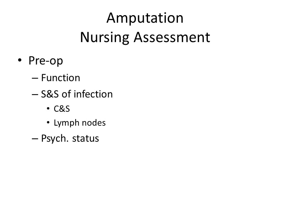 Amputation Nursing Assessment Pre-op – Function – S&S of infection C&S Lymph nodes – Psych. status