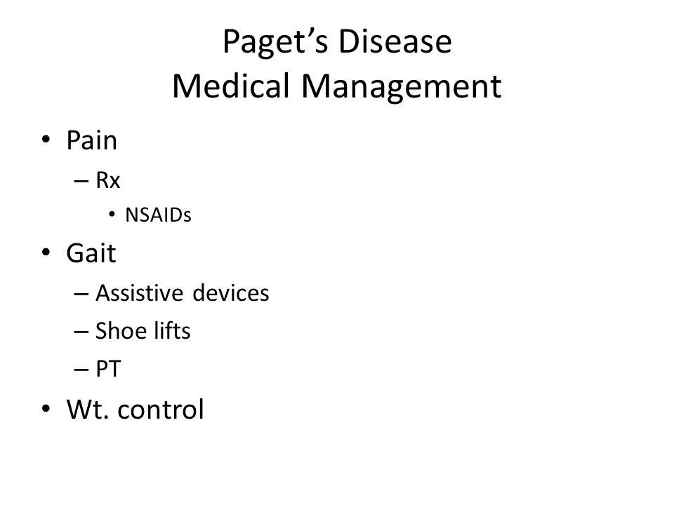 Paget's Disease Medical Management Pain – Rx NSAIDs Gait – Assistive devices – Shoe lifts – PT Wt. control