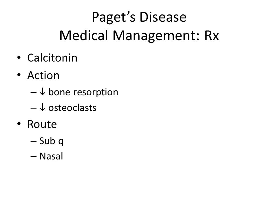 Paget's Disease Medical Management: Rx Calcitonin Action –  bone resorption –  osteoclasts Route – Sub q – Nasal
