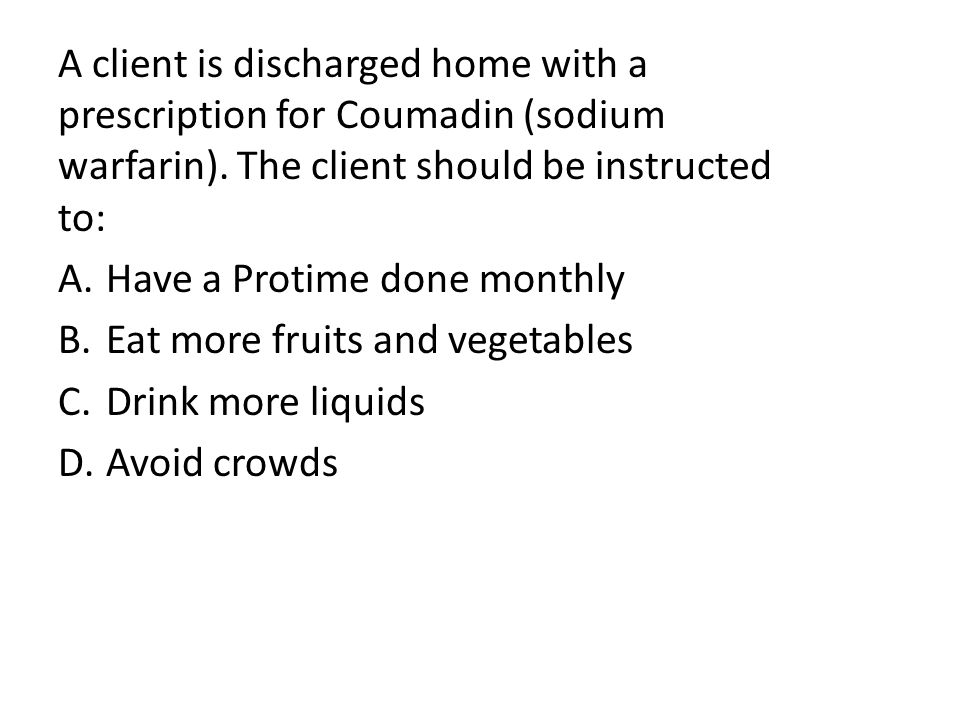 A client is discharged home with a prescription for Coumadin (sodium warfarin).