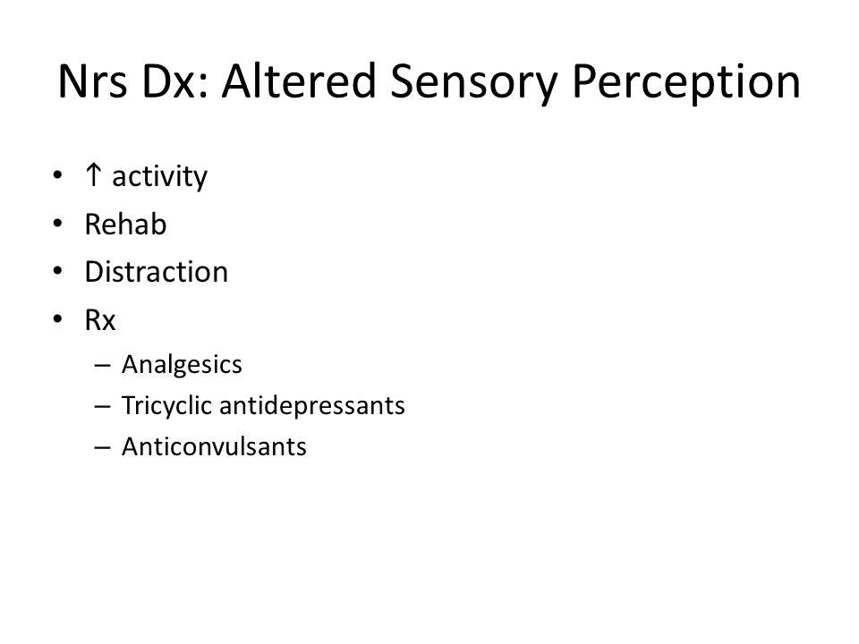 Nrs Dx: Altered Sensory Perception  activity Rehab Distraction Rx – Analgesics – Tricyclic antidepressants – Anticonvulsants
