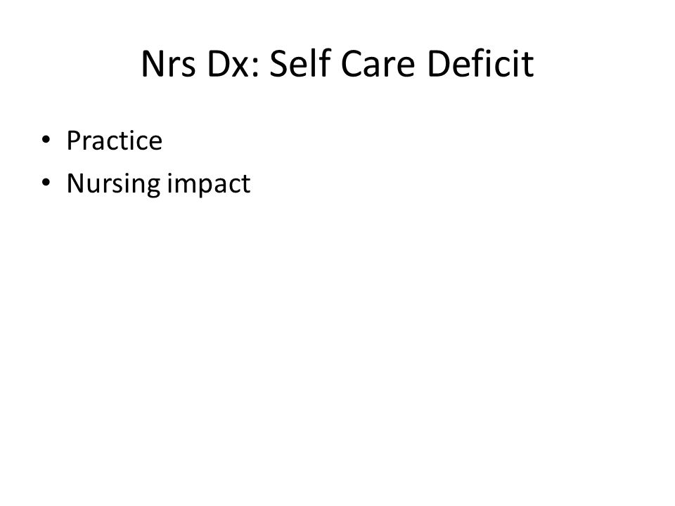 Nrs Dx: Self Care Deficit Practice Nursing impact