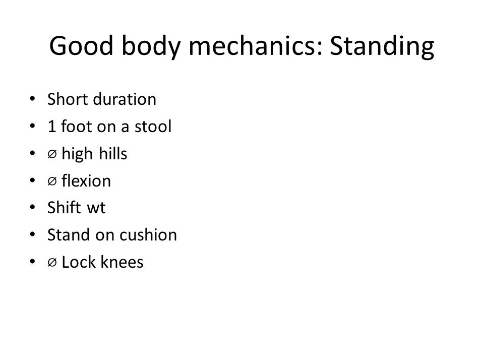Good body mechanics: Standing Short duration 1 foot on a stool ⌀ high hills ⌀ flexion Shift wt Stand on cushion ⌀ Lock knees