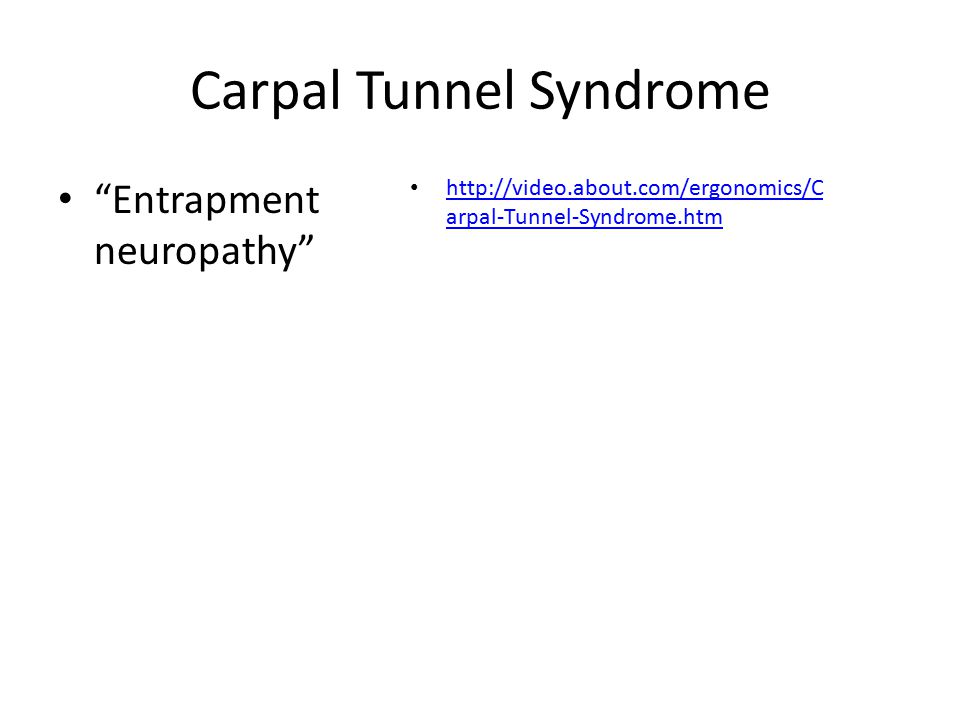 Carpal Tunnel Syndrome Entrapment neuropathy http://video.about.com/ergonomics/C arpal-Tunnel-Syndrome.htm http://video.about.com/ergonomics/C arpal-Tunnel-Syndrome.htm