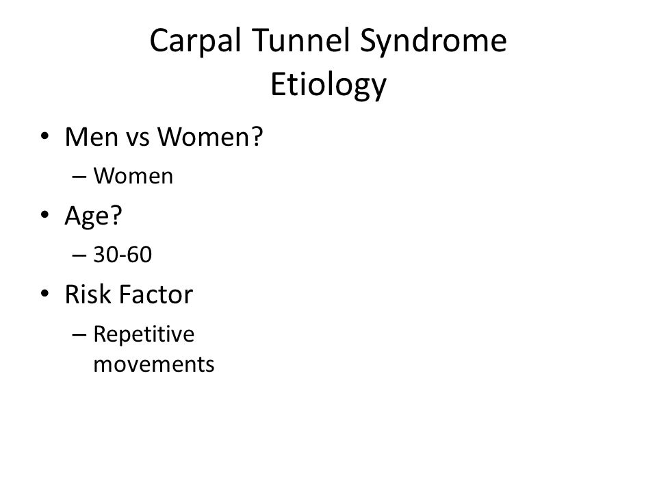 Carpal Tunnel Syndrome Etiology Men vs Women? – Women Age? – 30-60 Risk Factor – Repetitive movements