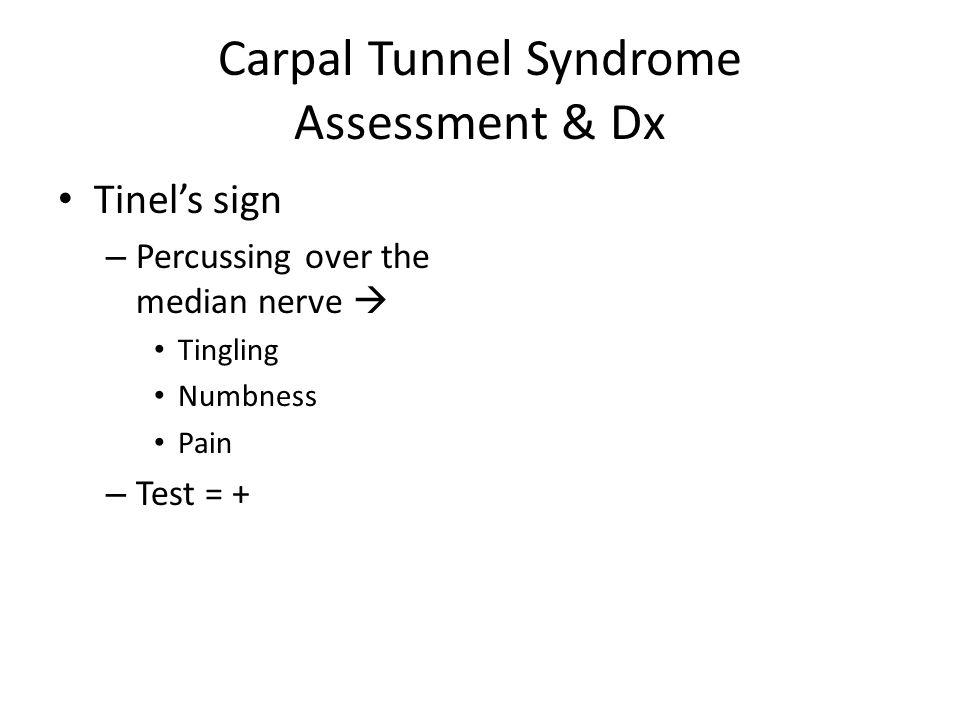 Carpal Tunnel Syndrome Assessment & Dx Tinel's sign – Percussing over the median nerve  Tingling Numbness Pain – Test = +