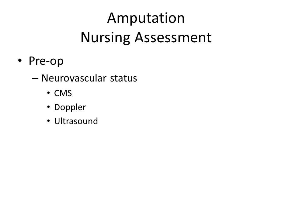 Amputation Nursing Assessment Pre-op – Neurovascular status CMS Doppler Ultrasound