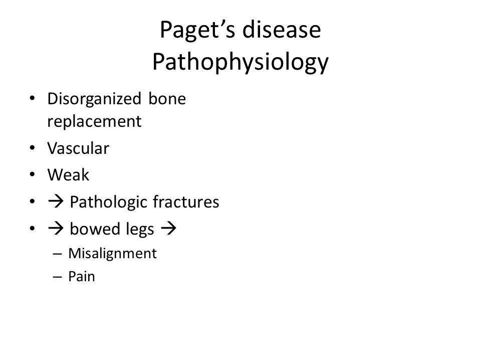 Paget's disease Pathophysiology Disorganized bone replacement Vascular Weak  Pathologic fractures  bowed legs  – Misalignment – Pain
