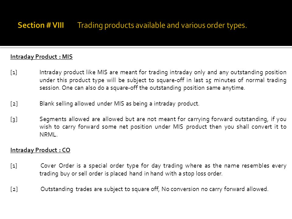 Intraday Product : MIS [1]Intraday product like MIS are meant for trading intraday only and any outstanding position under this product type will be s