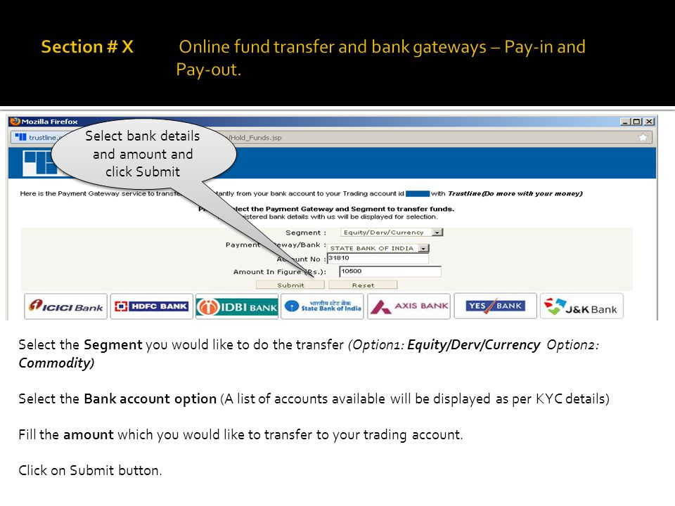 Select bank details and amount and click Submit Select the Segment you would like to do the transfer (Option1: Equity/Derv/Currency Option2: Commodity) Select the Bank account option (A list of accounts available will be displayed as per KYC details) Fill the amount which you would like to transfer to your trading account.