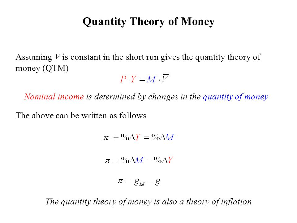 Assuming V is constant in the short run gives the quantity theory of money (QTM) Nominal income is determined by changes in the quantity of money The above can be written as follows Quantity Theory of Money The quantity theory of money is also a theory of inflation 