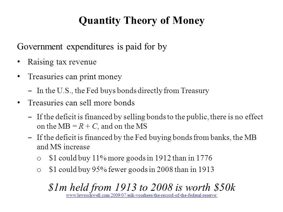 Government expenditures is paid for by Raising tax revenue Treasuries can print money ‒ In the U.S., the Fed buys bonds directly from Treasury Treasuries can sell more bonds ‒ If the deficit is financed by selling bonds to the public, there is no effect on the MB = R + C, and on the MS ‒ If the deficit is financed by the Fed buying bonds from banks, the MB and MS increase o $1 could buy 11% more goods in 1912 than in 1776 o $1 could buy 95% fewer goods in 2008 than in 1913 $1m held from 1913 to 2008 is worth $50k Quantity Theory of Money www.lewrockwell.com/2009/07/erik-voorhees/the-record-of-the-federal-reserve/
