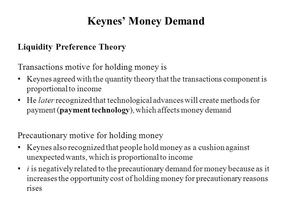 Liquidity Preference Theory Transactions motive for holding money is Keynes agreed with the quantity theory that the transactions component is proportional to income He later recognized that technological advances will create methods for payment (payment technology), which affects money demand Precautionary motive for holding money Keynes also recognized that people hold money as a cushion against unexpected wants, which is proportional to income i is negatively related to the precautionary demand for money because as it increases the opportunity cost of holding money for precautionary reasons rises Keynes' Money Demand