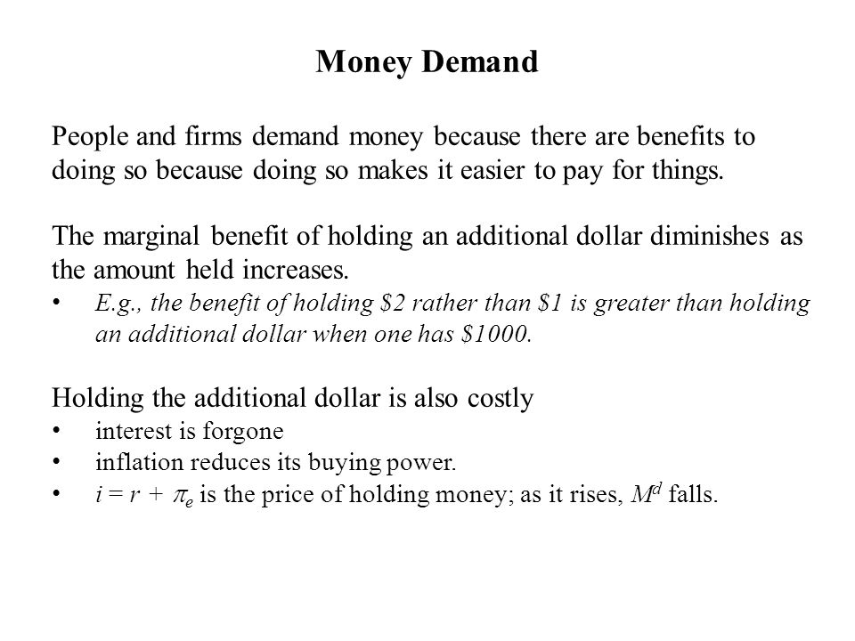 Money Demand People and firms demand money because there are benefits to doing so because doing so makes it easier to pay for things. The marginal ben