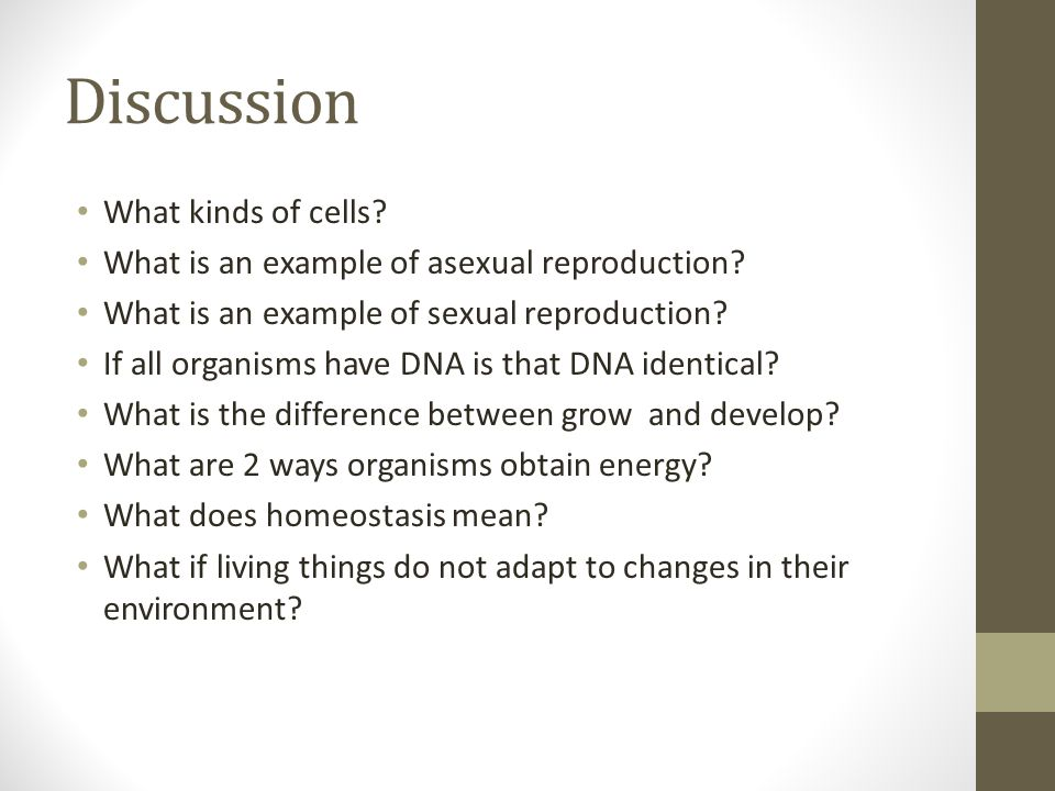 Discussion What kinds of cells? What is an example of asexual reproduction? What is an example of sexual reproduction? If all organisms have DNA is th