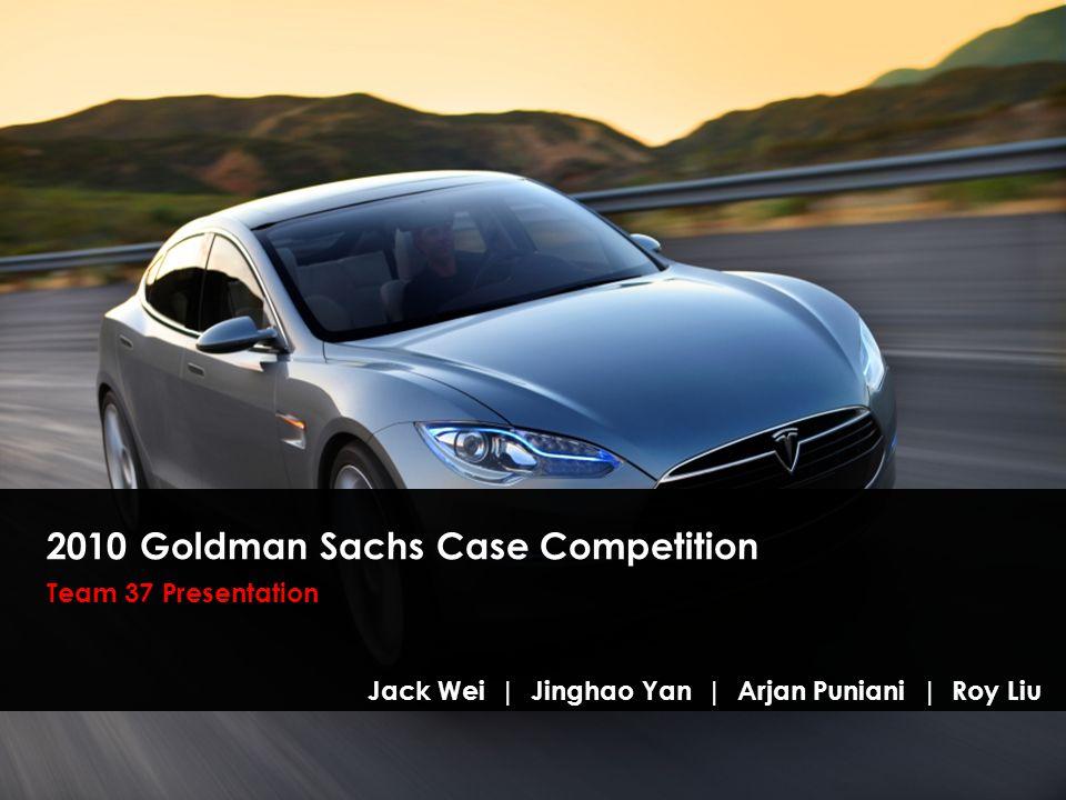 2010 Goldman Sachs Case Competition Team 37 Presentation Jack Wei | Jinghao Yan | Arjan Puniani | Roy Liu