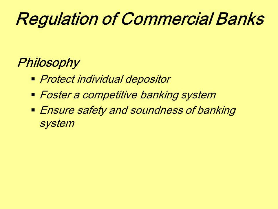 Regulation of Commercial Banks Philosophy  Protect individual depositor  Foster a competitive banking system  Ensure safety and soundness of bankin