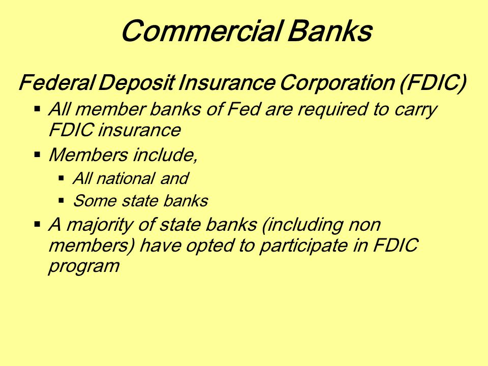 Commercial Banks Federal Deposit Insurance Corporation (FDIC)  All member banks of Fed are required to carry FDIC insurance  Members include,  All