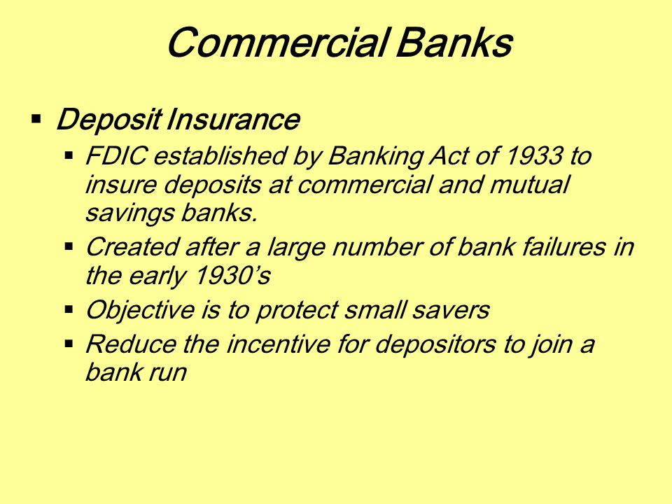 Commercial Banks  Deposit Insurance  FDIC established by Banking Act of 1933 to insure deposits at commercial and mutual savings banks.  Created af