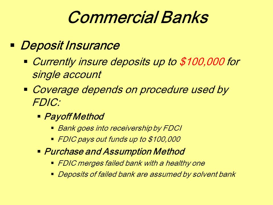 Commercial Banks  Deposit Insurance  Currently insure deposits up to $100,000 for single account  Coverage depends on procedure used by FDIC:  Pay