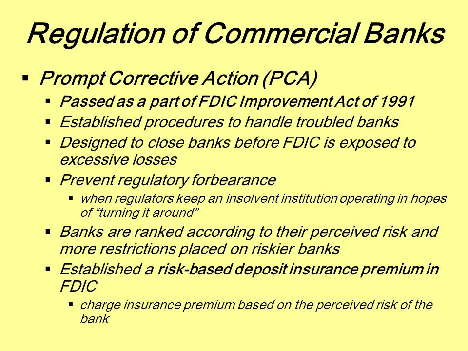 Regulation of Commercial Banks  Prompt Corrective Action (PCA)  Passed as a part of FDIC Improvement Act of 1991  Established procedures to handle