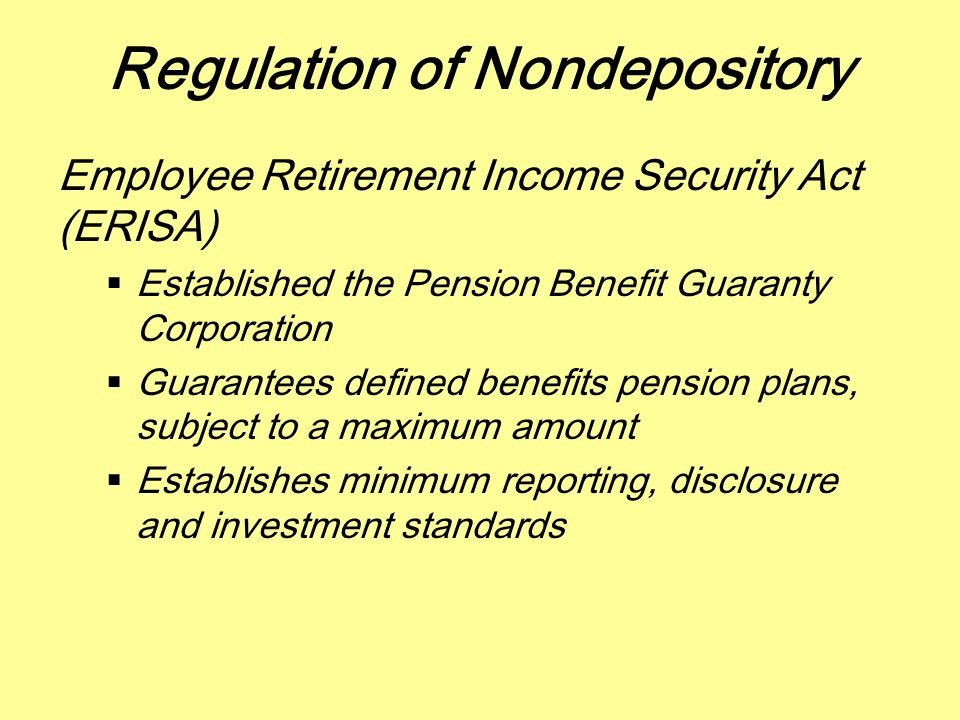 Regulation of Nondepository Employee Retirement Income Security Act (ERISA)  Established the Pension Benefit Guaranty Corporation  Guarantees define