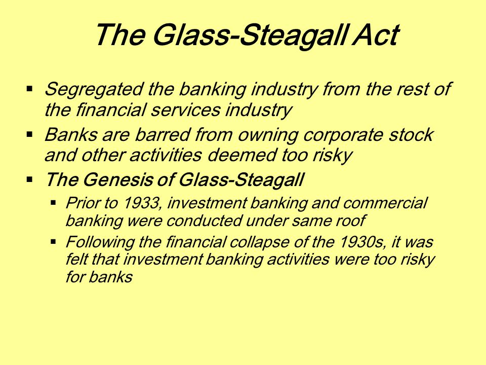 The Glass-Steagall Act  Segregated the banking industry from the rest of the financial services industry  Banks are barred from owning corporate sto