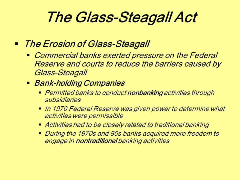 The Glass-Steagall Act  The Erosion of Glass-Steagall  Commercial banks exerted pressure on the Federal Reserve and courts to reduce the barriers ca