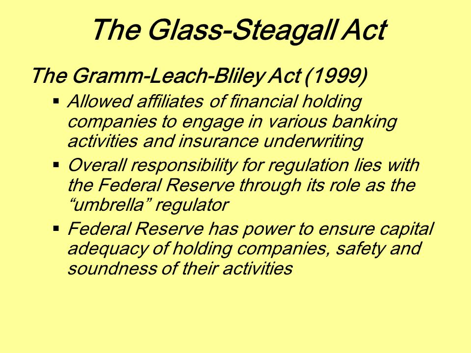 The Glass-Steagall Act The Gramm-Leach-Bliley Act (1999)  Allowed affiliates of financial holding companies to engage in various banking activities a