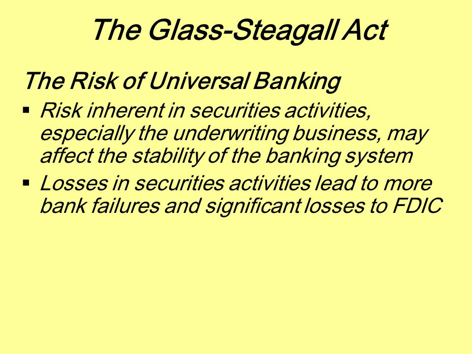 The Glass-Steagall Act The Risk of Universal Banking  Risk inherent in securities activities, especially the underwriting business, may affect the st