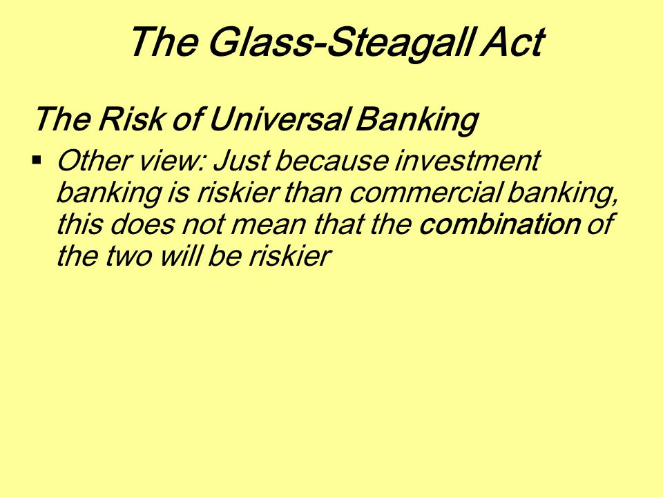 The Glass-Steagall Act The Risk of Universal Banking  Other view: Just because investment banking is riskier than commercial banking, this does not m